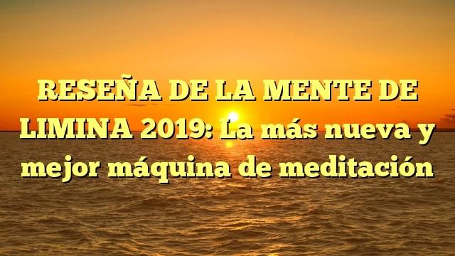 RESEÑA DE LA MENTE DE LIMINA 2019: La más nueva y mejor máquina de meditación